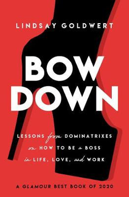 Bow Down: Lessons from Dominatrixes on How to Be a Boss in Life, Love, and Work by Lindsay Goldwert