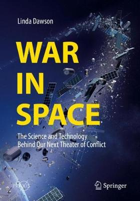 War in Space: The Science and Technology Behind Our Next Theater of Conflict by Linda Dawson