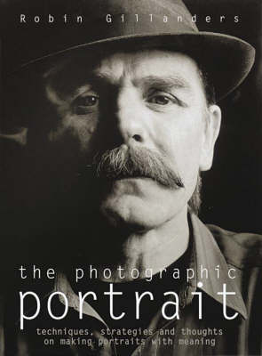 The Photographic Portrait: Techniques, Strategies and Thoughts on Creating Portraits with Meaning by Robin Gillanders