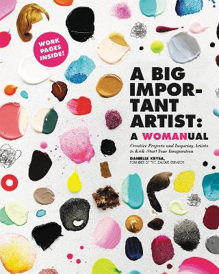A Big Important Artist: A Womanual: Creative Projects and Inspiring Artists to Kick-Start Your Imagination by Danielle Krysa