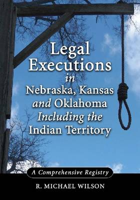 Legal Executions in Nebraska, Kansas and Oklahoma Including the Indian Territory by R. Michael Wilson