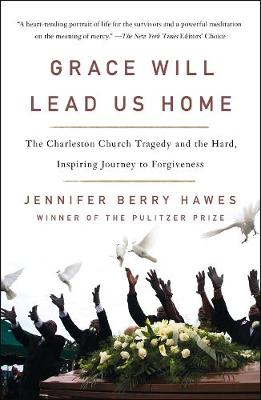 Grace Will Lead Us Home: The Charleston Church Massacre and the Hard, Inspiring Journey to Forgiveness by Jennifer Berry Hawes