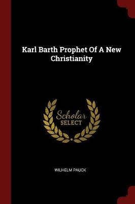 Karl Barth Prophet of a New Christianity by Wilhelm Pauck