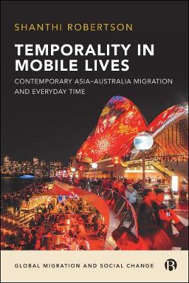 Temporality in Mobile Lives: Contemporary Asia-Australia Migration and Everyday Time by Shanthi Robertson
