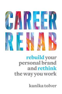 Career Rehab: Rebuild Your Personal Brand and Rethink the Way You Work by Kanika Tolver