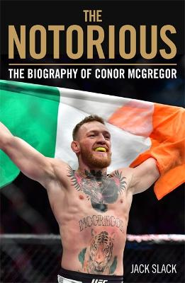 Notorious - The Life and Fights of Conor McGregor: The Life and Fights of Conor McGregor by Jack Slack