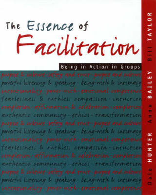 The Essence of Facilitation: Being in Action in Groups by Dale Hunter