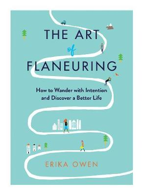 The Art of Flaneuring: How to Wander with Intention and Discover a Better Life by Erika Owen