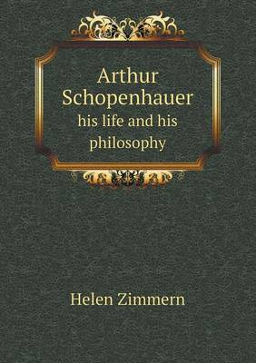 Arthur Schopenhauer His Life and His Philosophy by Helen Zimmern