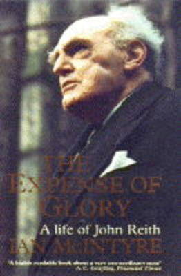 The Expense of Glory: Life of John Reith by Ian McIntyre