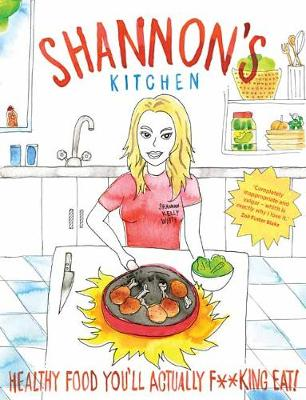 Shannon's Kitchen: Healthy Food You'll Actually F**king Eat! by Shannon Kelly White
