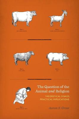 The Question of the Animal and Religion: Theoretical Stakes, Practical Implications by Aaron Gross