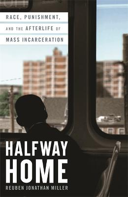 Halfway Home: Race, Punishment, and the Afterlife of Mass Incarceration by Reuben Jonathan Miller