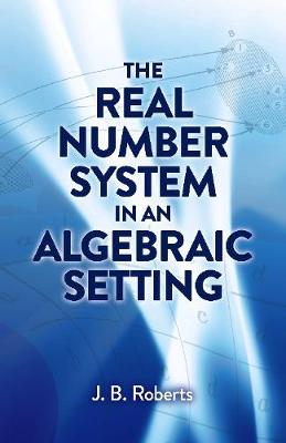 The Real Number System in an Algebraic Setting by J.B. Roberts
