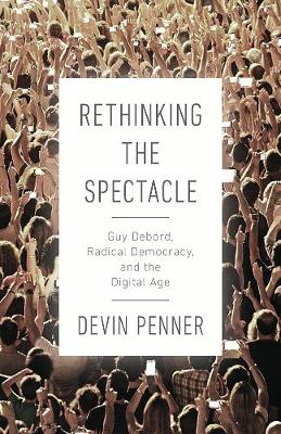 Rethinking the Spectacle: Guy Debord, Radical Democracy, and the Digital Age by Devin Penner