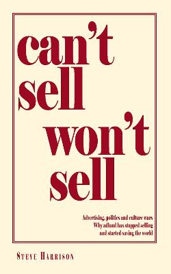 Can't Sell Won't Sell: Advertising, politics and culture wars Why adland has stopped selling and started saving the world by Steve Harrison