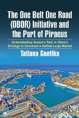 The One Belt One Road (OBOR) Initiative and the Port of Piraeus: Understanding Greece's Role in China's Strategy to Construct a Unified Large Market book