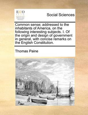 Common Sense: Addressed to the Inhabitants of America, on the Following Interesting Subjects. I. of the Origin and Design of Government in General, with Concise Remarks on the English Constitution by Thomas Paine