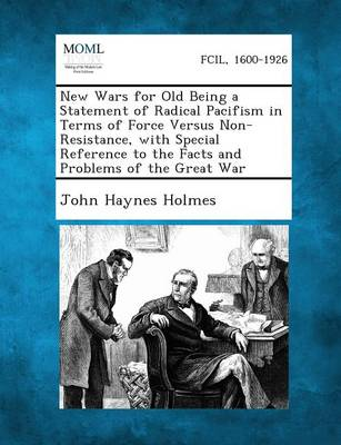 New Wars for Old Being a Statement of Radical Pacifism in Terms of Force Versus Non-Resistance, with Special Reference to the Facts and Problems of Th by John Haynes Holmes