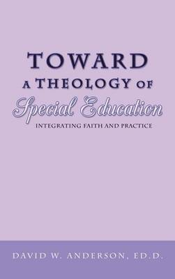 Toward a Theology of Special Education: Integrating Faith and Practice by David W. Anderson Ed.D.