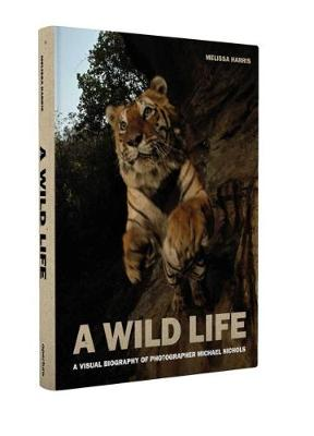 A Wild Life: A Visual Biography of Photographer Nick Nichols by Melissa Harris