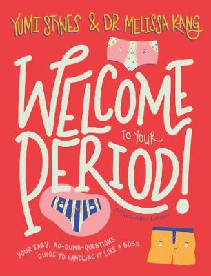 Welcome to Your Period: Your easy, no-dumb-questions guide to handling it like a boss by Yumi Stynes