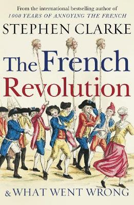 French Revolution and What Went Wrong by Stephen Clarke