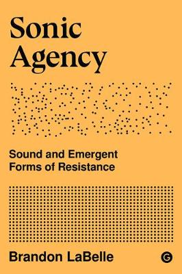 Sonic Agency - Sound and Emergent Forms of Resistance by Brandon LaBelle