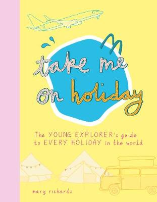 Take Me On Holiday: The Young Explorer's Guide to Every Holiday in the World by Mary Richards
