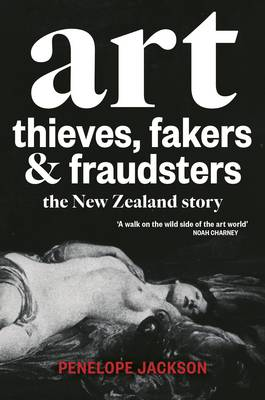 Art Thieves, Fakers and Fraudsters: The New Zealand Story by Penelope Jackson