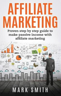 Affiliate Marketing: Proven Step By Step Guide To Make Passive Income With Affiliate Marketing by Mark Smith