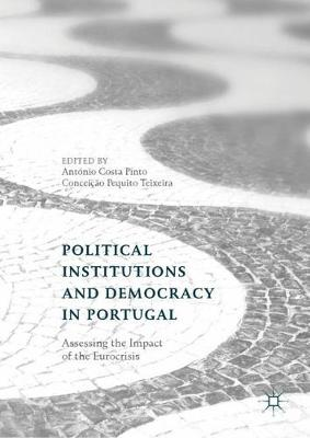 Political Institutions and Democracy in Portugal: Assessing the Impact of the Eurocrisis by Antonio Costa Pinto