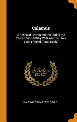 Calamus: A Series of Letters Written During the Years 1868-1880 by Walt Whitman to a Young Friend (Peter Doyle) by Walt Whitman