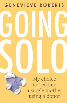 Going Solo: My choice to become a single mother using a donor by Genevieve Roberts