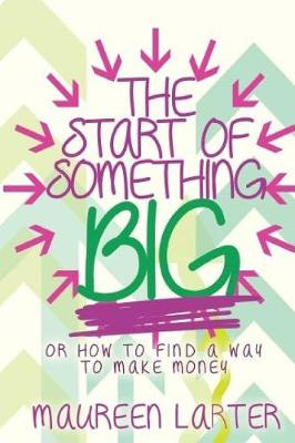 The Start of Something Big: Or How to Find a Way to Make Money by Maureen Larter