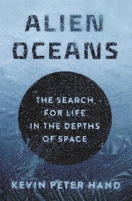 Alien Oceans: The Search for Life in the Depths of Space by Kevin Hand