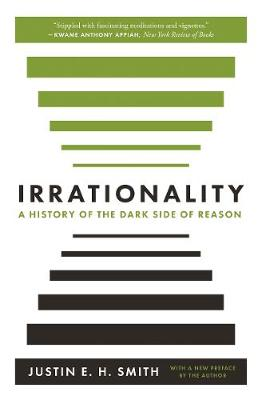Irrationality: A History of the Dark Side of Reason by Justin E. H. Smith