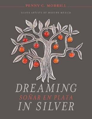 Dreaming in Silver: Silver Artists of Modern Mexico by Penny C. Morrill