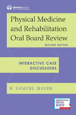 Physical Medicine and Rehabilitation Oral Board Review: Interactive Case Discussions by R. Samuel Mayer