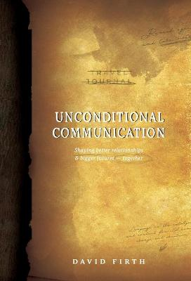 Unconditional Communication: Shaping Better Relationships and Bigger Futures - Together by David Firth