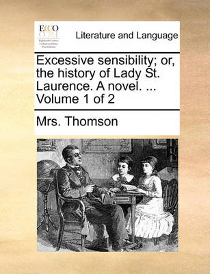 Excessive Sensibility; Or, the History of Lady St. Laurence. a Novel. ... Volume 1 of 2 by Mrs Thomson