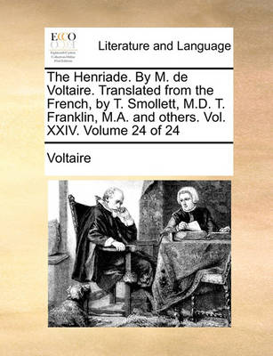 The Henriade. by M. de Voltaire. Translated from the French, by T. Smollett, M.D. T. Franklin, M.A. and Others. Vol. XXIV. Volume 24 of 24 by Voltaire
