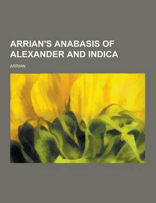 Arrian's Anabasis of Alexander and Indica by Arrian