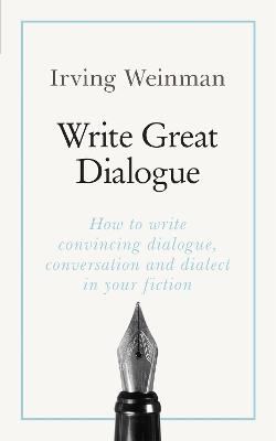 Write Great Dialogue: How to write convincing dialogue, conversation and dialect in your fiction by Irving Weinman