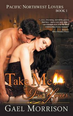 Take Me, I'm Yours (Pacific Northwest Lovers Series, Book 1) by Gael Morrison