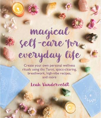 Magical Self-Care for Everyday Life: Create Your Own Personal Wellness Rituals Using the Tarot, Space-Clearing, Breath Work, High-Vibe Recipes, and More by Leah Vanderveldt