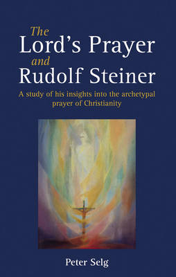 The Lord's Prayer and Rudolf Steiner by Peter Selg
