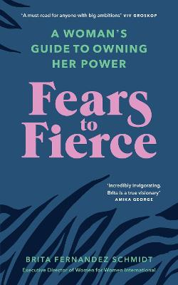 Fears to Fierce: A Woman's Guide to Owning Her Power by Brita Fernandez Schmidt