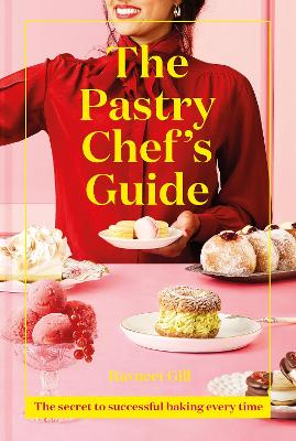 The Pastry Chef's Guide: The secret to successful baking every time by Ravneet Gill
