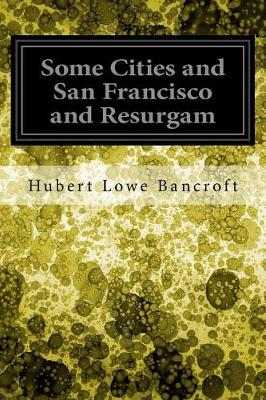 Some Cities and San Francisco and Resurgam by Hubert Howe Bancroft